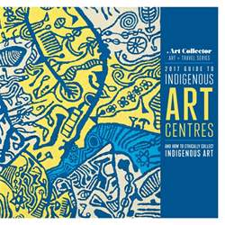 2017 Guide to to Indigenous Art Centres issue 2017 Guide to to Indigenous Art Centres